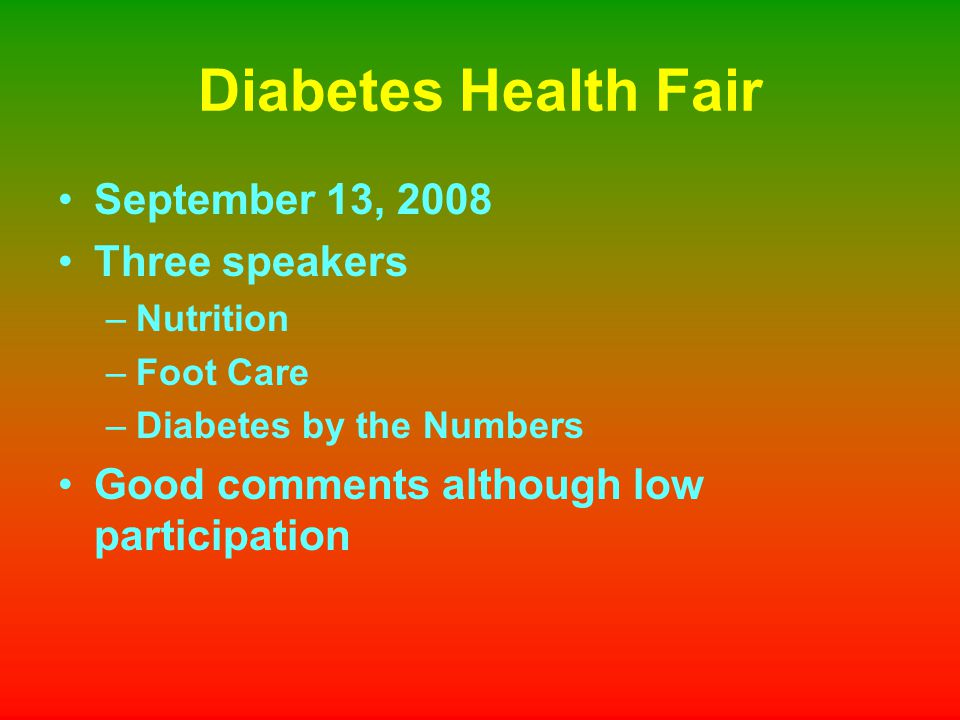 Diabetes Health Fair September 13, 2008 Three speakers –Nutrition –Foot Care –Diabetes by the Numbers Good comments although low participation