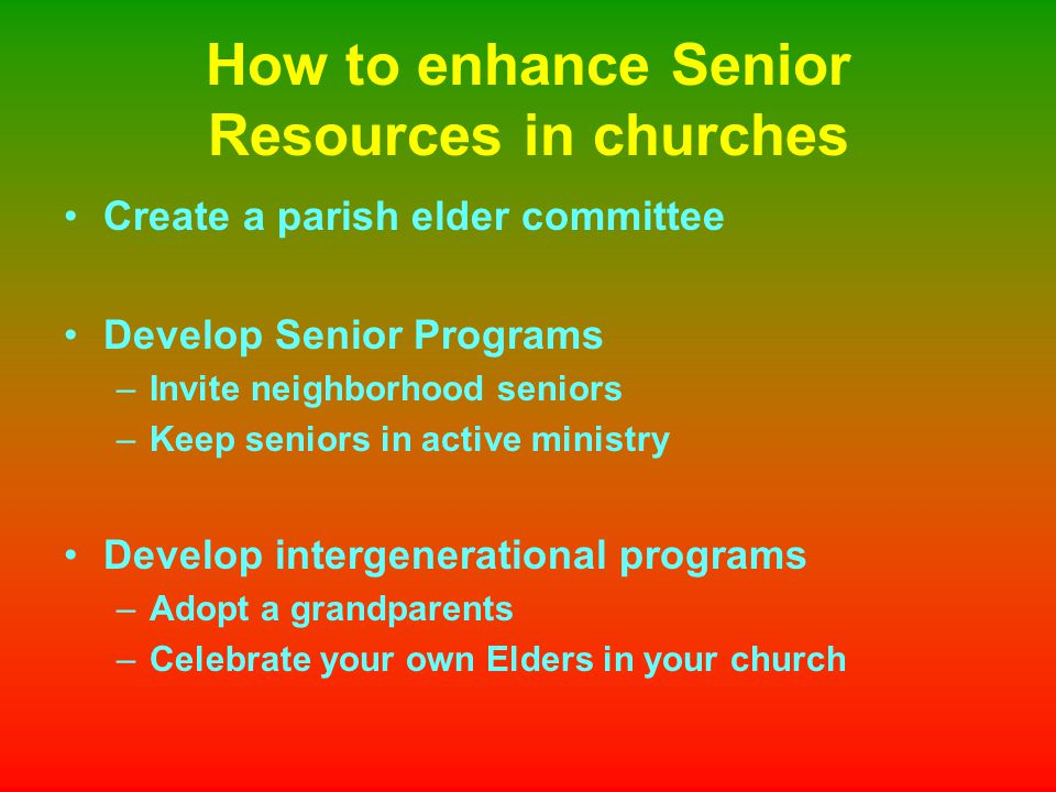 How to enhance Senior Resources in churches Create a parish elder committee Develop Senior Programs –Invite neighborhood seniors –Keep seniors in active ministry Develop intergenerational programs –Adopt a grandparents –Celebrate your own Elders in your church