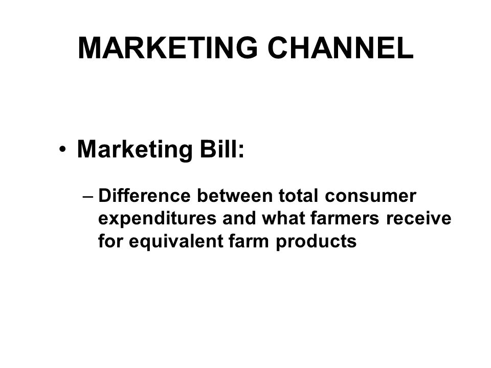 MARKETING CHANNEL Approaches to measure farmer's share of consumer's food dollar: 1.Marketing Bill Farm value of all domestically produced farm foods divided by consumers' food expenditures –Includes foods eaten at home and away from home –Captures changes in price relationships and consumption patterns 2.Market Basket Farm value of a constant basket of domestically produced farm foods divided by its retail value –Uses only grocery store prices –Doesn't allow substitution