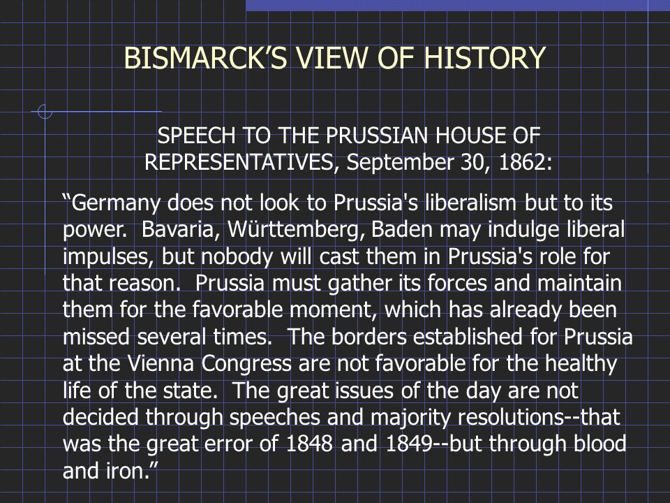 BISMARCK'S VIEW OF HISTORY SPEECH TO THE PRUSSIAN HOUSE OF REPRESENTATIVES, September 30, 1862: Germany does not look to Prussia s liberalism but to its power.
