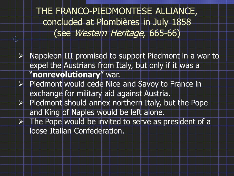THE FRANCO-PIEDMONTESE ALLIANCE, concluded at Plombières in July 1858 (see Western Heritage, 665-66)  Napoleon III promised to support Piedmont in a war to expel the Austrians from Italy, but only if it was a nonrevolutionary war.