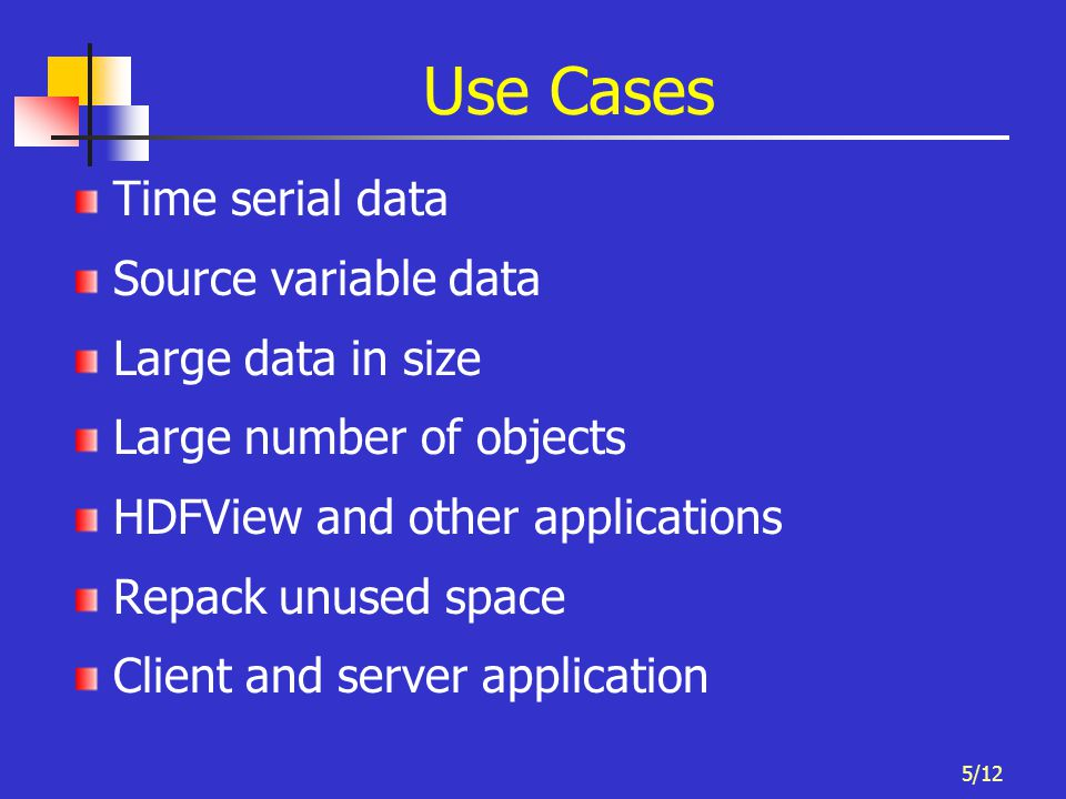 5/12 Use Cases Time serial data Source variable data Large data in size Large number of objects HDFView and other applications Repack unused space Cli