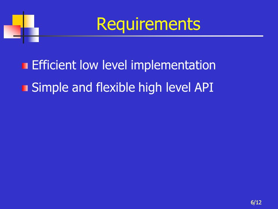 6/12 Requirements Efficient low level implementation Simple and flexible high level API