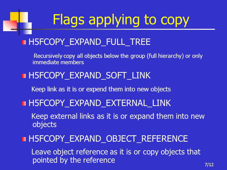 7/12 Flags applying to copy H5FCOPY_EXPAND_FULL_TREE Recursively copy all objects below the group (full hierarchy) or only immediate members H5FCOPY_E
