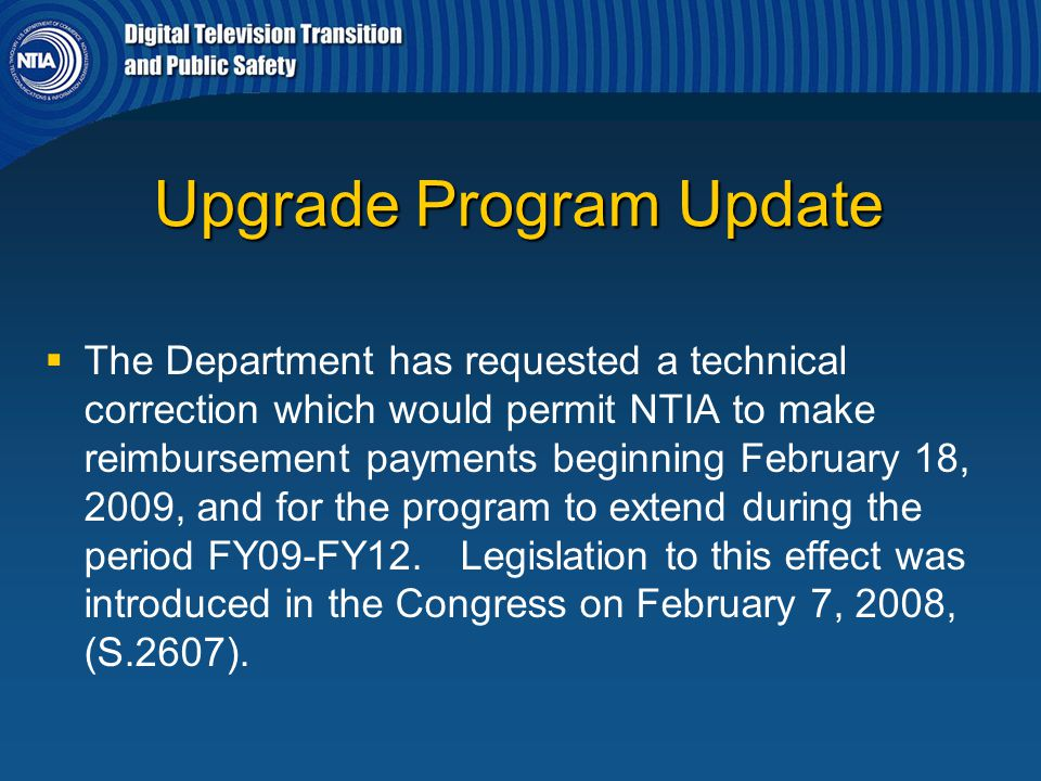 Upgrade Program Update   The Department has requested a technical correction which would permit NTIA to make reimbursement payments beginning Februa