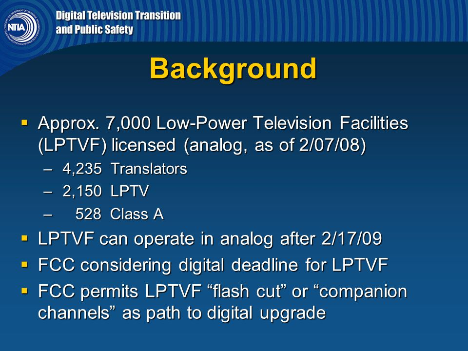 Background  Approx. 7,000 Low-Power Television Facilities (LPTVF) licensed (analog, as of 2/07/08) – 4,235 Translators – 2,150 LPTV – 528 Class A  L