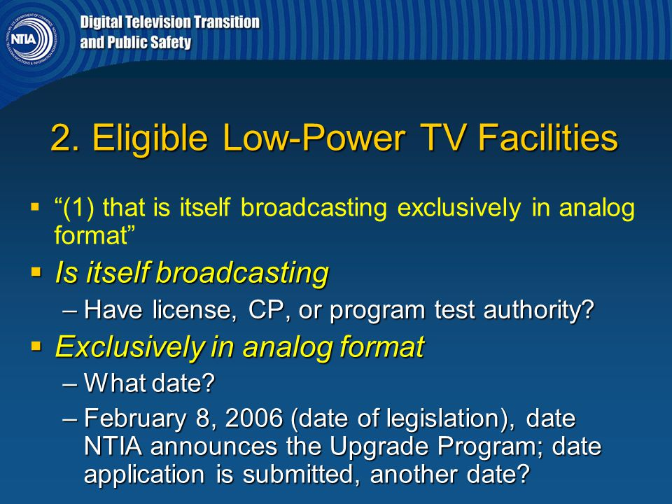 """2. Eligible Low-Power TV Facilities   """"(1) that is itself broadcasting exclusively in analog format""""  Is itself broadcasting –Have license, CP, or"""