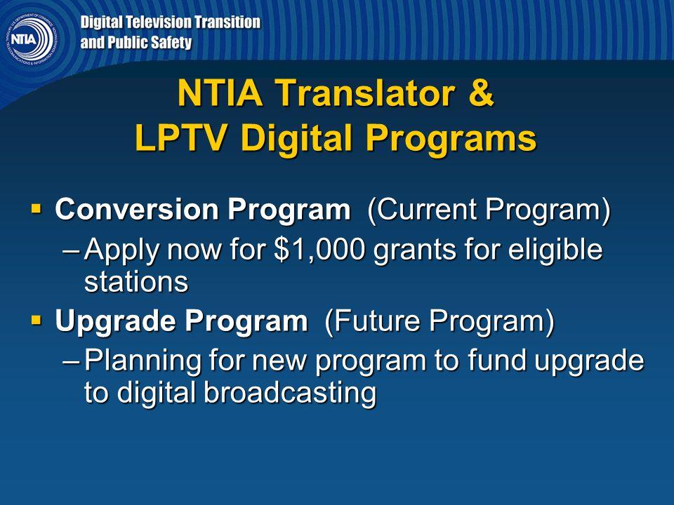 NTIA Translator & LPTV Digital Programs  Conversion Program (Current Program) –Apply now for $1,000 grants for eligible stations  Upgrade Program (F