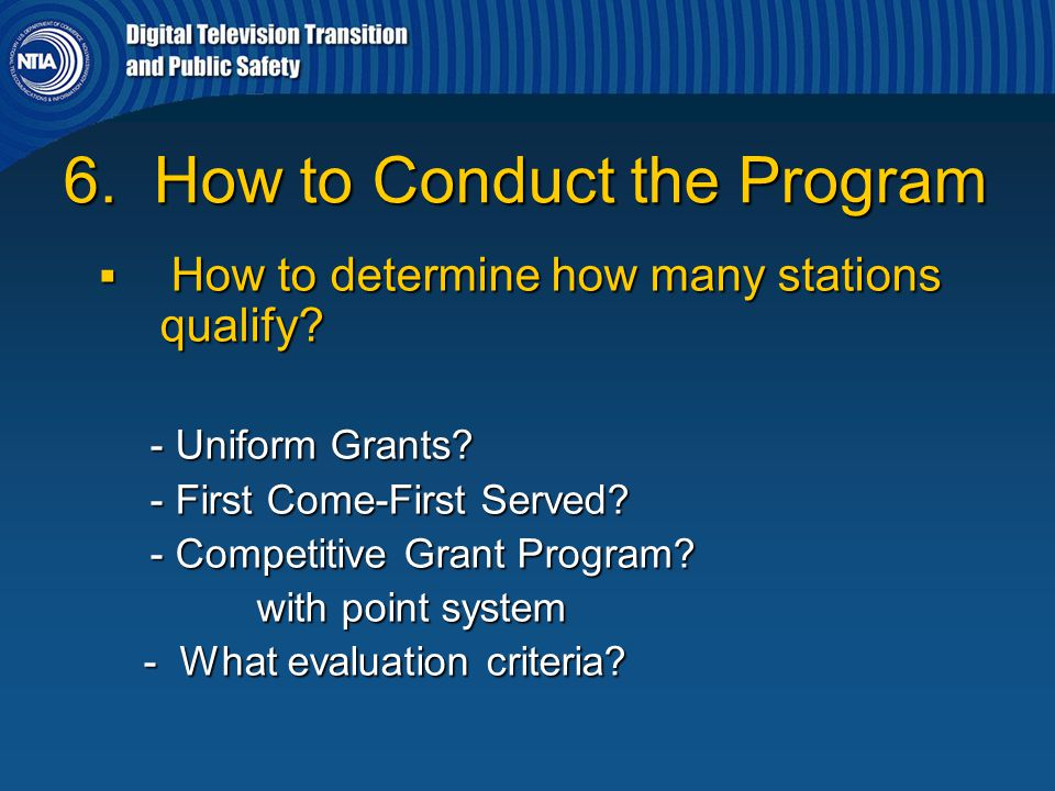 6. How to Conduct the Program  How to determine how many stations qualify? - Uniform Grants? - Uniform Grants? - First Come-First Served? - First Com