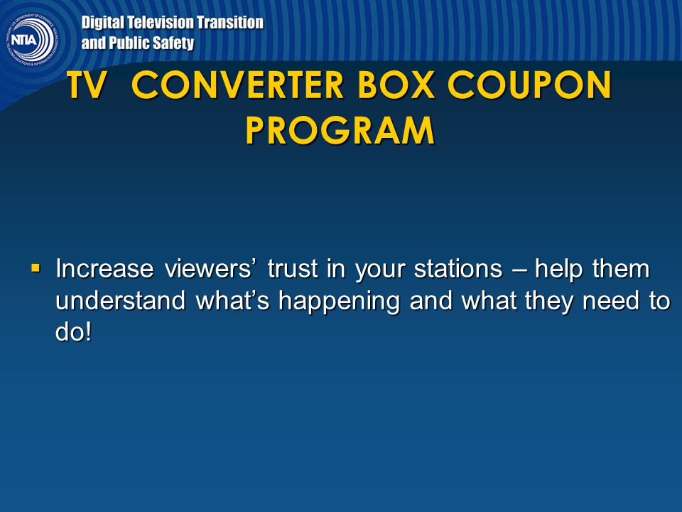 TV CONVERTER BOX COUPON PROGRAM  Increase viewers' trust in your stations – help them understand what's happening and what they need to do!
