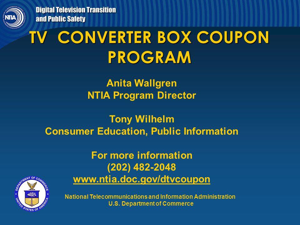 TV CONVERTER BOX COUPON PROGRAM Anita Wallgren NTIA Program Director Tony Wilhelm Consumer Education, Public Information For more information (202) 48