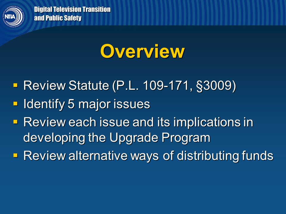 Overview  Review Statute (P.L. 109-171, §3009)  Identify 5 major issues  Review each issue and its implications in developing the Upgrade Program 