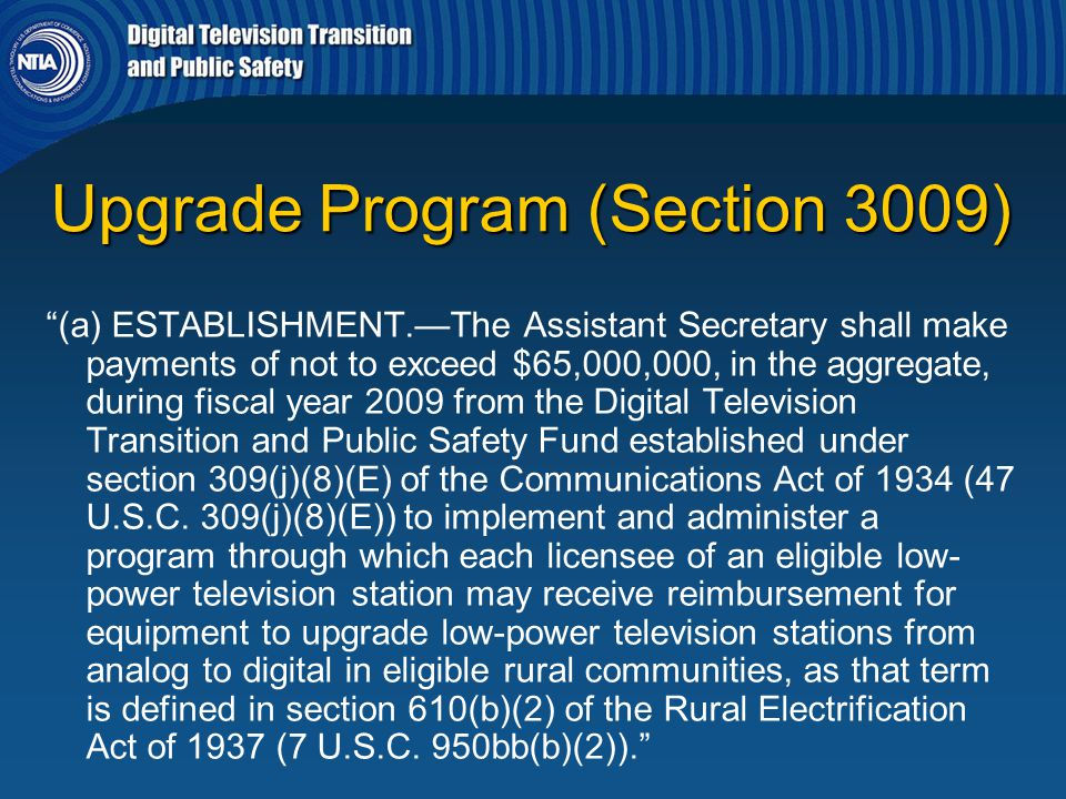 """Upgrade Program (Section 3009) """"(a) ESTABLISHMENT.—The Assistant Secretary shall make payments of not to exceed $65,000,000, in the aggregate, during"""