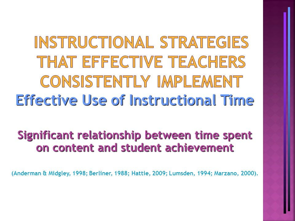 Effective Use of Instructional Time Significant relationship between time spent on content and student achievement (Anderman & Midgley, 1998; Berliner, 1988; Hattie, 2009; Lumsden, 1994; Marzano, 2000).