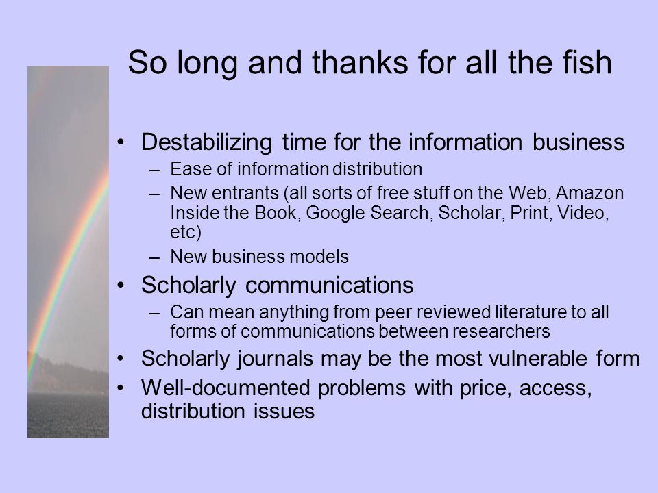 So long and thanks for all the fish Destabilizing time for the information business –Ease of information distribution –New entrants (all sorts of free stuff on the Web, Amazon Inside the Book, Google Search, Scholar, Print, Video, etc) –New business models Scholarly communications –Can mean anything from peer reviewed literature to all forms of communications between researchers Scholarly journals may be the most vulnerable form Well-documented problems with price, access, distribution issues