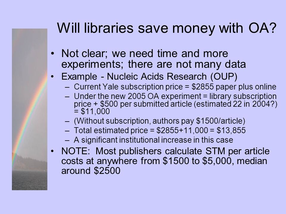 University $$$ and open access Example – Yale approximations: –Authors publish as many as 4,000 articles/yr in STM titles; expend just under $4M for STM journals Example – Cornell study results similar: –Any charge per article over $1100 raises university costs –Savings to research libraries are unlikely until/unless large cost savings can be realized by many categories of publishers Cost shifting to other parts of the university raises issues (author payment, compliance, budget realignment?) Good News: savings to smaller institutions who drop their subscriptions can be significant