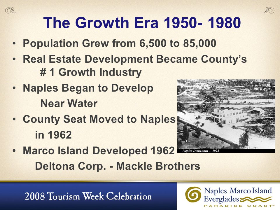 The Growth Era 1950- 1980 Population Grew from 6,500 to 85,000 Real Estate Development Became County's # 1 Growth Industry Naples Began to Develop Nea