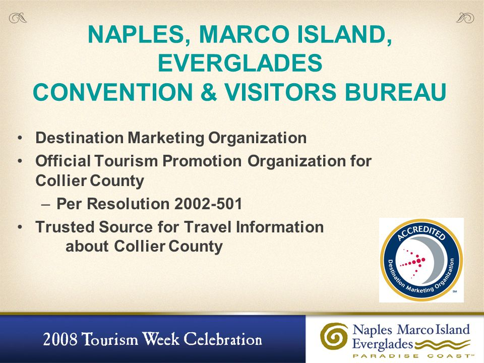 NAPLES, MARCO ISLAND, EVERGLADES CONVENTION & VISITORS BUREAU Destination Marketing Organization Official Tourism Promotion Organization for Collier County –Per Resolution 2002-501 Trusted Source for Travel Information about Collier County