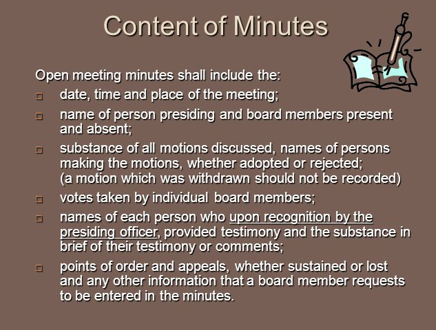 Content of Minutes Open meeting minutes shall include the:  date, time and place of the meeting;  name of person presiding and board members present