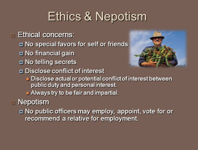  Ethical concerns:  No special favors for self or friends  No financial gain  No telling secrets  Disclose conflict of interest Disclose actual or potential conflict of interest between public duty and personal interest.