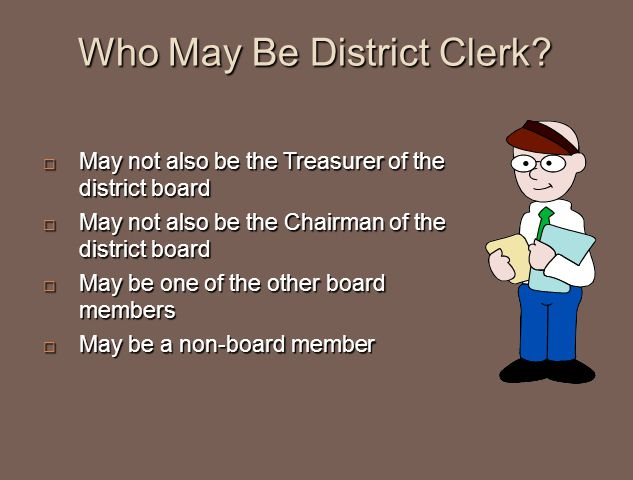 Who May Be District Clerk?  May not also be the Treasurer of the district board  May not also be the Chairman of the district board  May be one of
