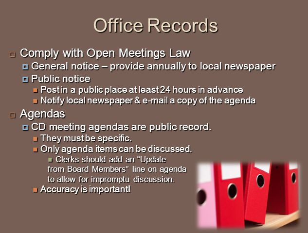Office Records  Comply with Open Meetings Law  General notice – provide annually to local newspaper  Public notice Post in a public place at least 24 hours in advance Post in a public place at least 24 hours in advance Notify local newspaper & e-mail a copy of the agenda Notify local newspaper & e-mail a copy of the agenda  Agendas  CD meeting agendas are public record.
