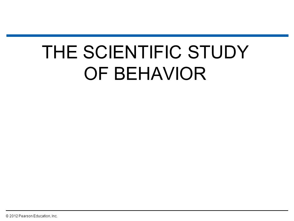 THE SCIENTIFIC STUDY OF BEHAVIOR © 2012 Pearson Education, Inc.