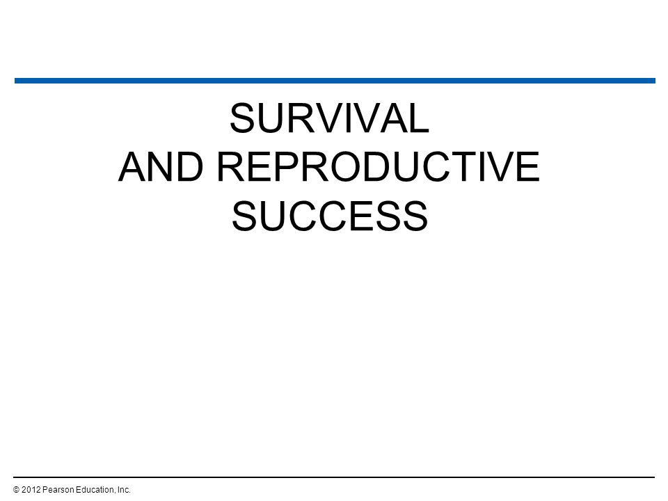 SURVIVAL AND REPRODUCTIVE SUCCESS © 2012 Pearson Education, Inc.