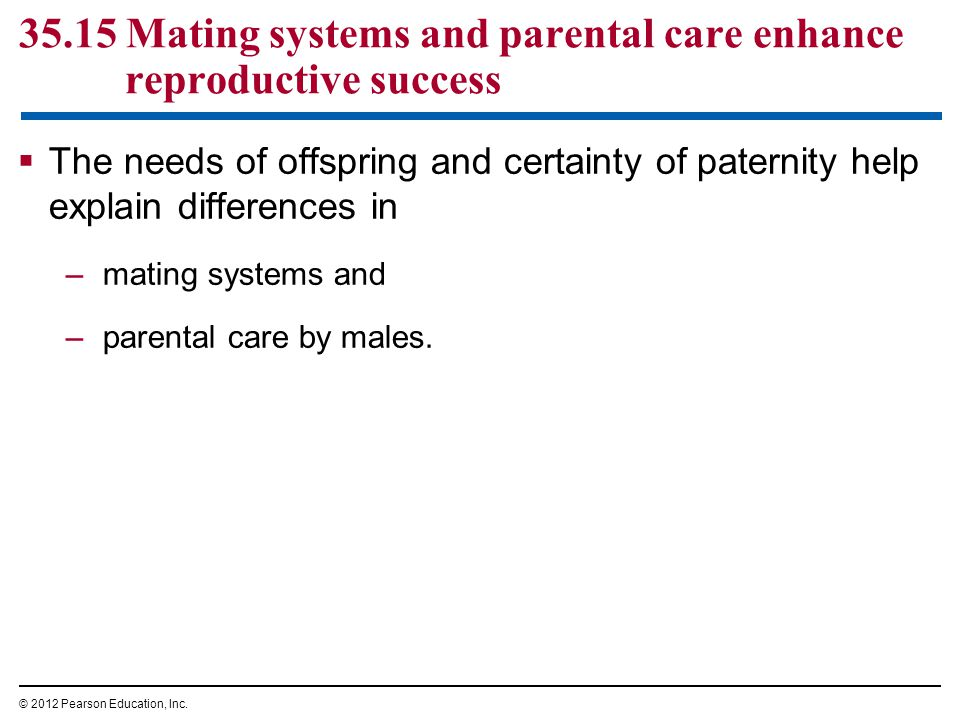 35.15 Mating systems and parental care enhance reproductive success  The needs of offspring and certainty of paternity help explain differences in –m