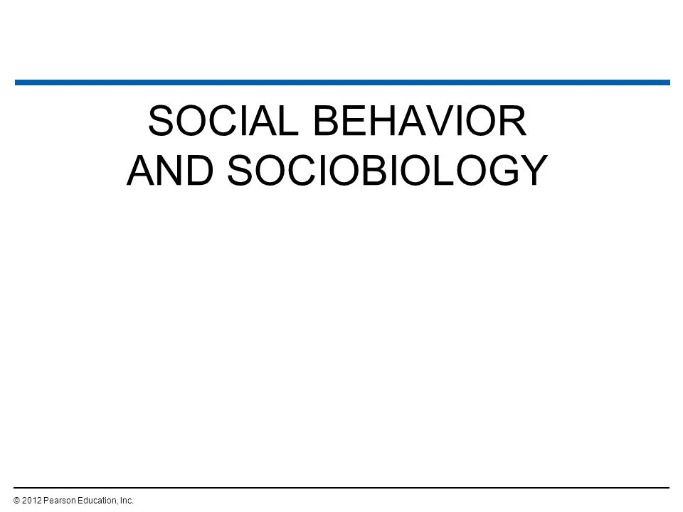 SOCIAL BEHAVIOR AND SOCIOBIOLOGY © 2012 Pearson Education, Inc.