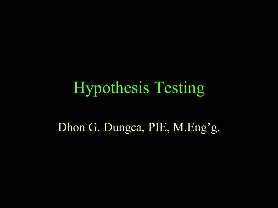 Hypothesis Testing Dhon G. Dungca, PIE, M.Eng'g.