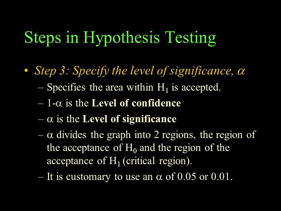 Steps in Hypothesis Testing Step 3: Specify the level of significance,  –Specifies the area within H 1 is accepted. –1-  is the Level of confidence