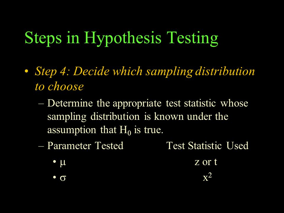 Steps in Hypothesis Testing Step 4: Decide which sampling distribution to choose –Determine the appropriate test statistic whose sampling distribution