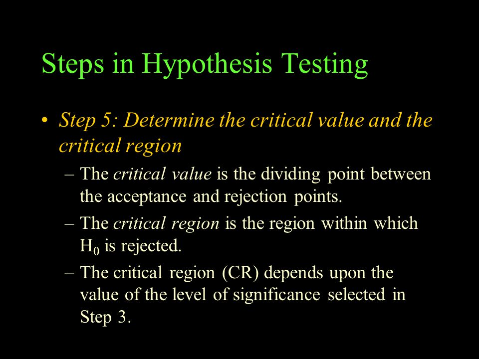 Steps in Hypothesis Testing Step 5: Determine the critical value and the critical region –The critical value is the dividing point between the acceptance and rejection points.