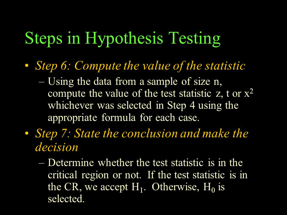 Steps in Hypothesis Testing Step 6: Compute the value of the statistic –Using the data from a sample of size n, compute the value of the test statistic z, t or x 2 whichever was selected in Step 4 using the appropriate formula for each case.