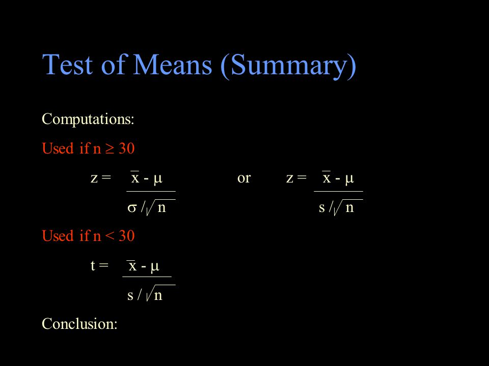 Test of Means (Summary) Computations: Used if n  30 z = x -  or z = x -   / n s / n Used if n < 30 t = x -  s / n Conclusion: