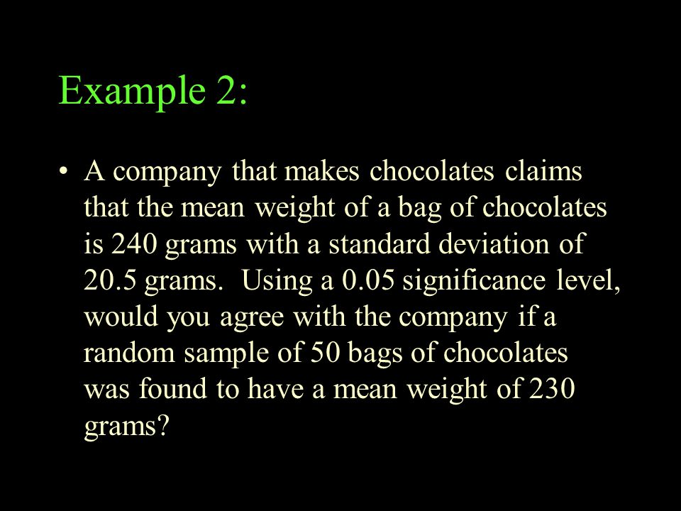Example 2: A company that makes chocolates claims that the mean weight of a bag of chocolates is 240 grams with a standard deviation of 20.5 grams. Us