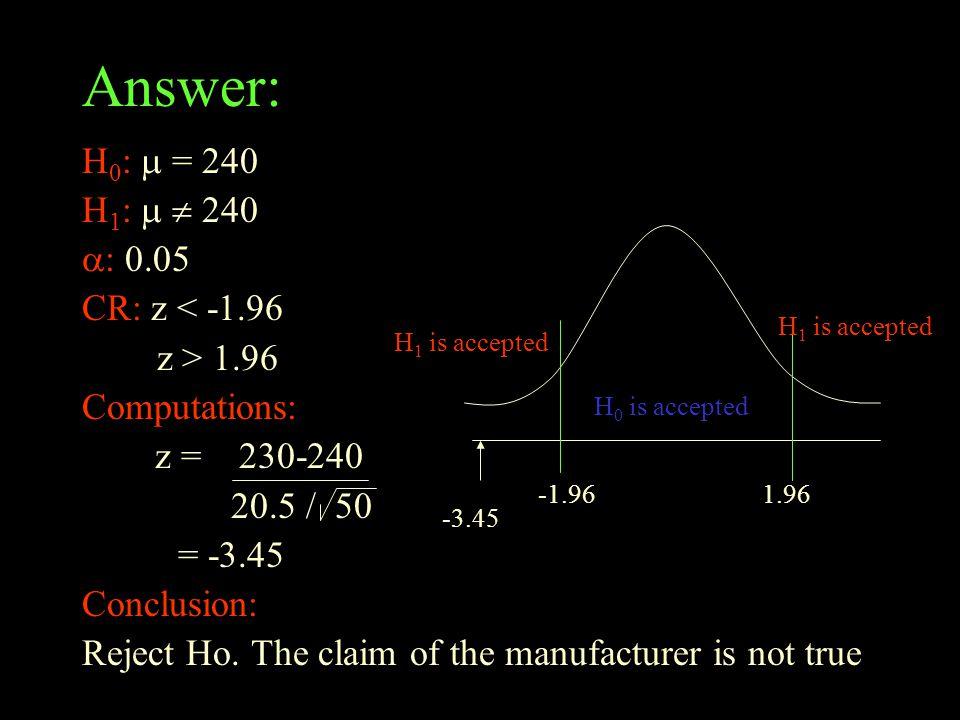 Answer: H 0 :  = 240 H 1 :   240  : 0.05 CR: z < -1.96 z > 1.96 Computations: z = 230-240 20.5 / 50 = -3.45 Conclusion: Reject Ho.