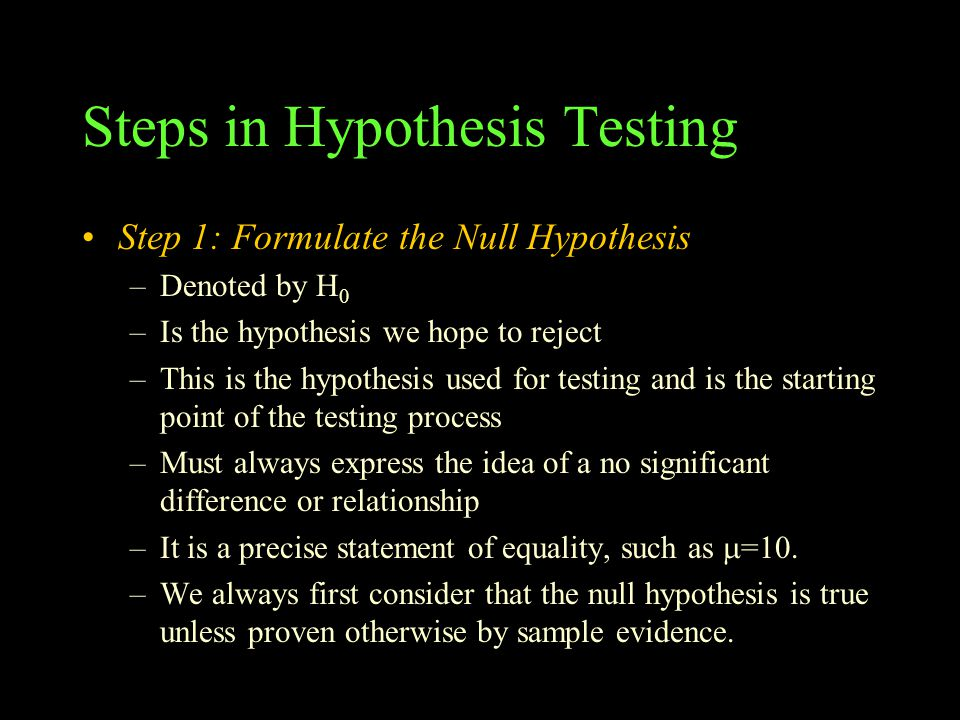 Steps in Hypothesis Testing Step 1: Formulate the Null Hypothesis –Denoted by H 0 –Is the hypothesis we hope to reject –This is the hypothesis used for testing and is the starting point of the testing process –Must always express the idea of a no significant difference or relationship –It is a precise statement of equality, such as  =10.