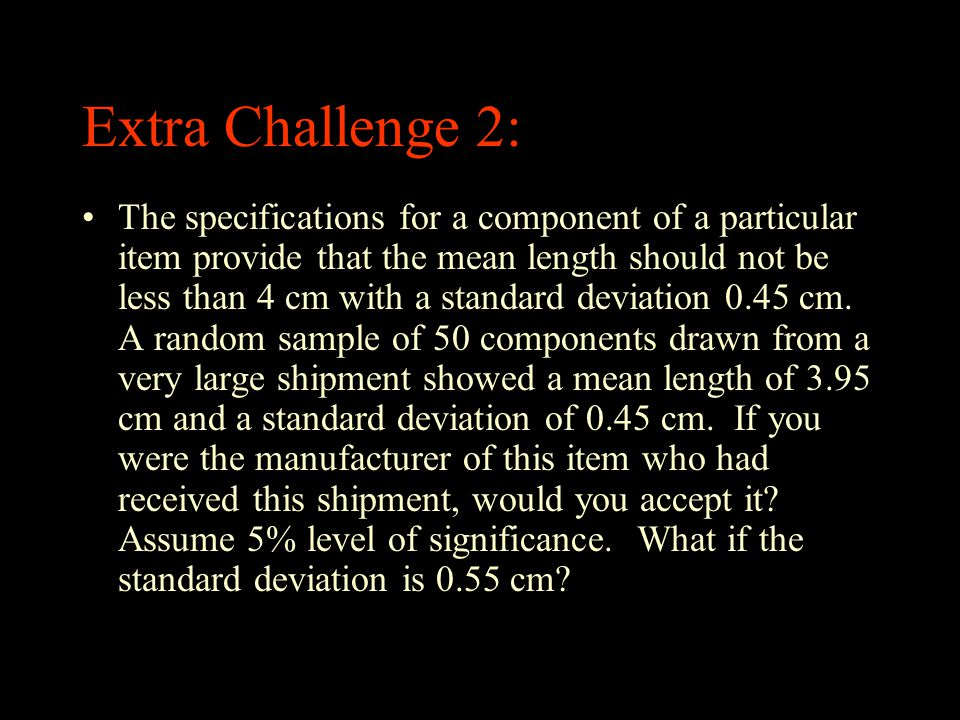 Extra Challenge 2: The specifications for a component of a particular item provide that the mean length should not be less than 4 cm with a standard d