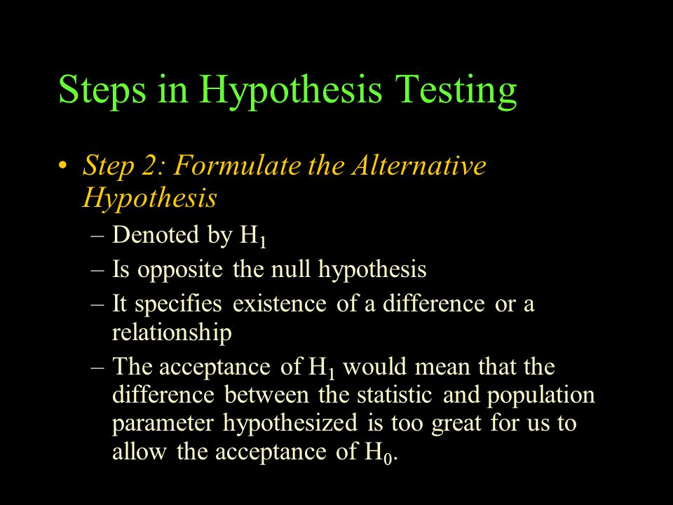 Steps in Hypothesis Testing Step 2: Formulate the Alternative Hypothesis –Denoted by H 1 –Is opposite the null hypothesis –It specifies existence of a