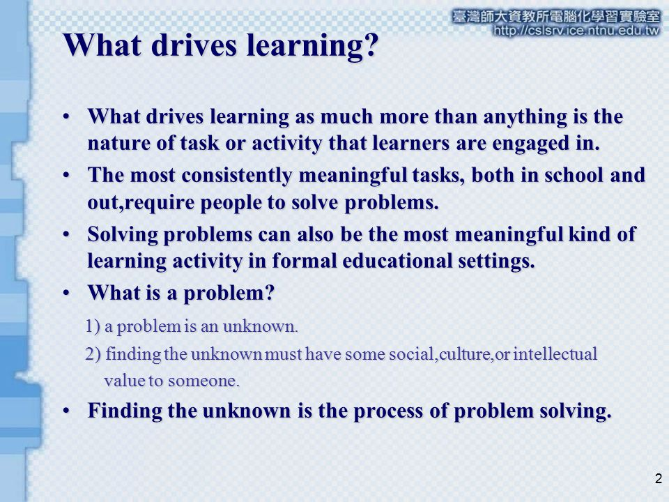 2 What drives learning? What drives learning as much more than anything is the nature of task or activity that learners are engaged in.What drives lea