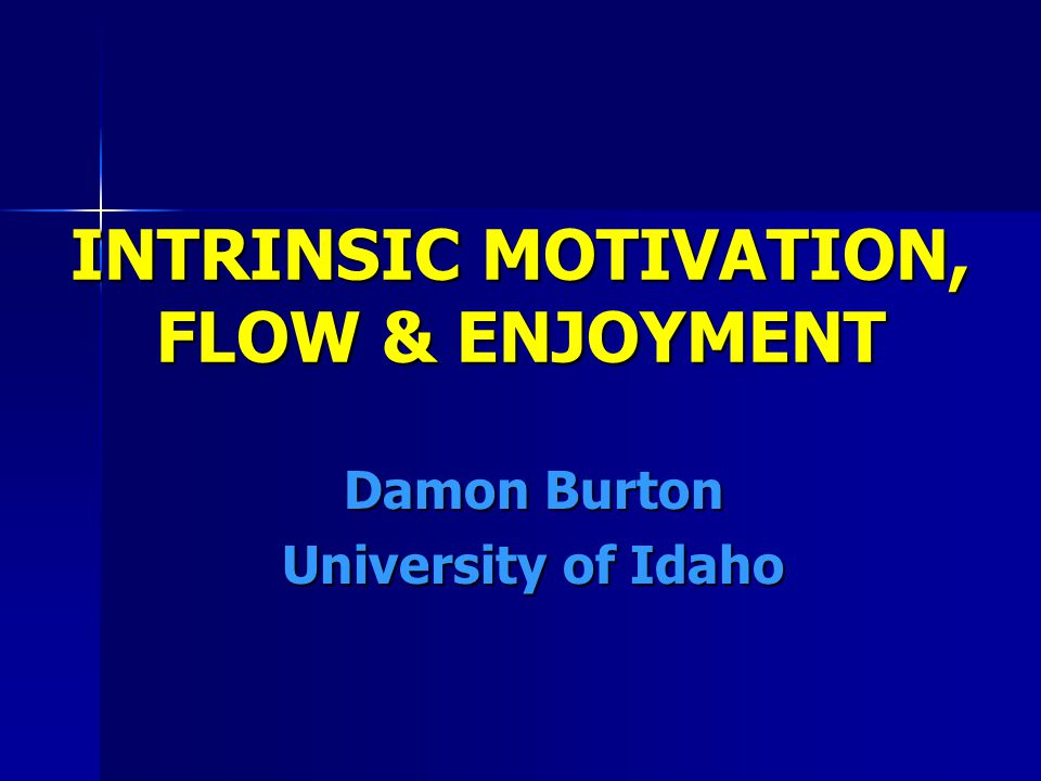 INTRINSIC MOTIVATION, FLOW & ENJOYMENT Damon Burton University of Idaho