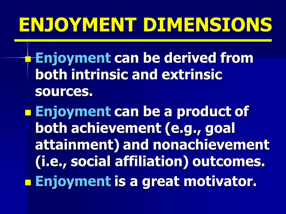 ENJOYMENT DIMENSIONS Enjoyment can be derived from both intrinsic and extrinsic sources.