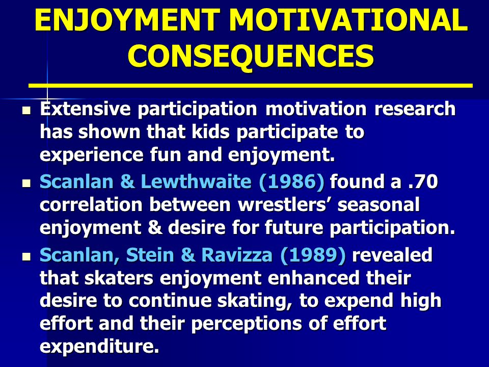 ENJOYMENT MOTIVATIONAL CONSEQUENCES Extensive participation motivation research has shown that kids participate to experience fun and enjoyment.