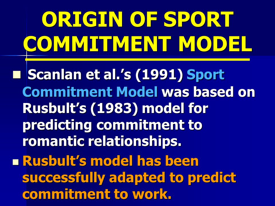 ORIGIN OF SPORT COMMITMENT MODEL Scanlan et al.'s (1991) Sport Commitment Model was based on Rusbult's (1983) model for predicting commitment to romantic relationships.
