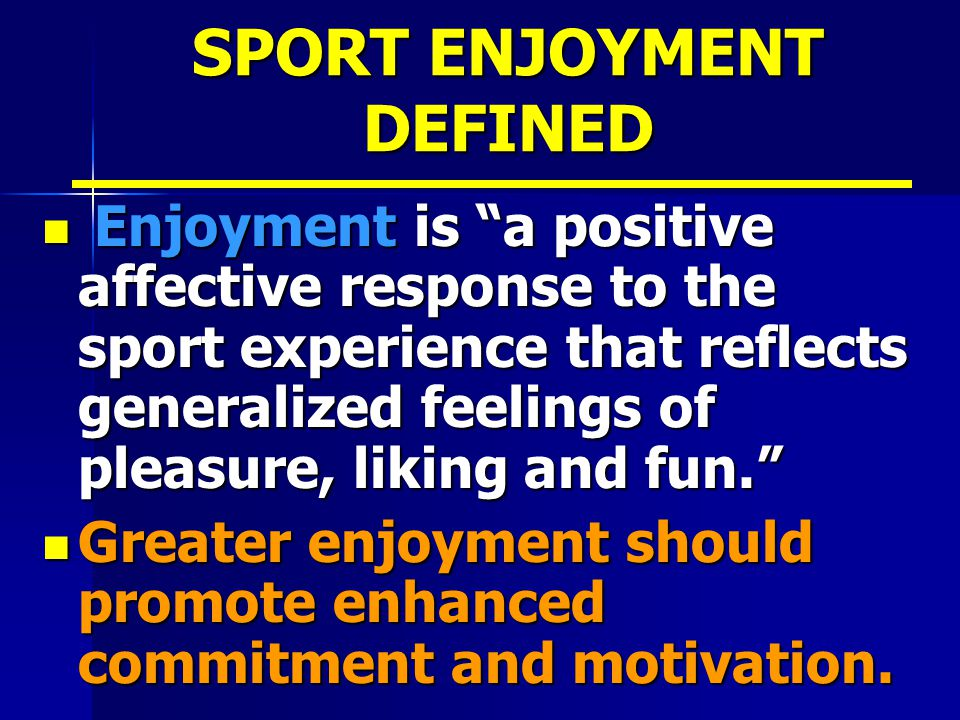 SPORT ENJOYMENT DEFINED Enjoyment is a positive affective response to the sport experience that reflects generalized feelings of pleasure, liking and fun. Enjoyment is a positive affective response to the sport experience that reflects generalized feelings of pleasure, liking and fun. Greater enjoyment should promote enhanced commitment and motivation.
