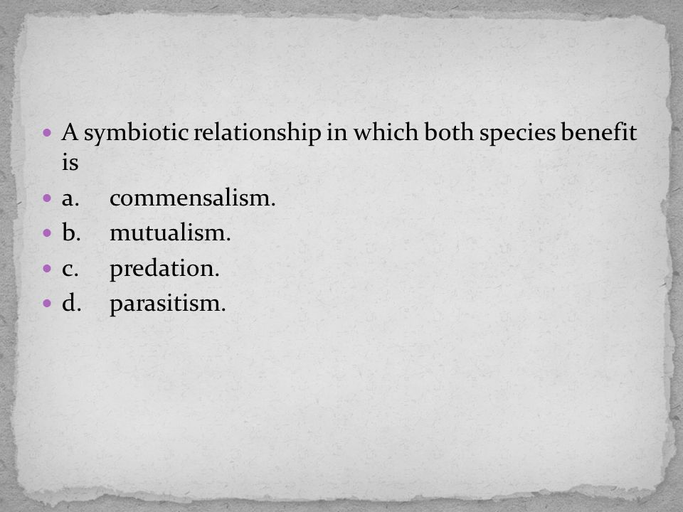 A symbiotic relationship in which both species benefit is a.commensalism. b.mutualism. c.predation. d.parasitism.