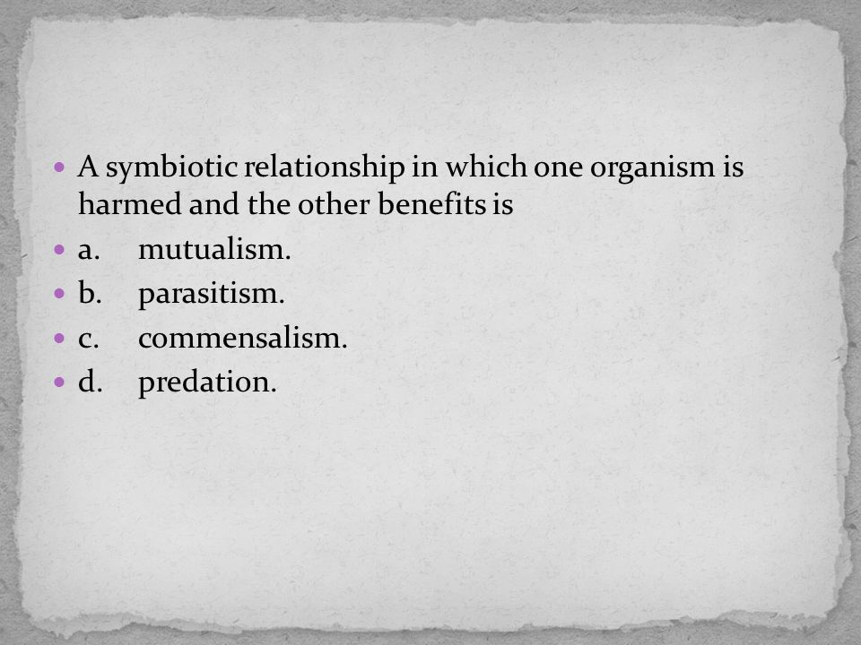 A symbiotic relationship in which one organism is harmed and the other benefits is a.mutualism. b.parasitism. c.commensalism. d.predation.
