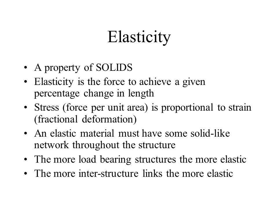 Elasticity A property of SOLIDS Elasticity is the force to achieve a given percentage change in length Stress (force per unit area) is proportional to strain (fractional deformation) An elastic material must have some solid-like network throughout the structure The more load bearing structures the more elastic The more inter-structure links the more elastic